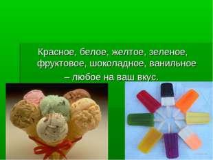 Красное, белое, желтое, зеленое, фруктовое, шоколадное, ванильное – любое на