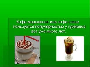 Кофе-мороженое или кофе-глясе пользуется популярностью у гурманов вот уже мно