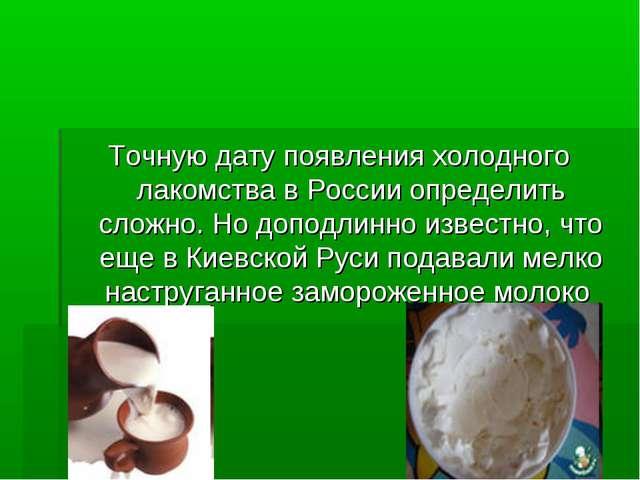 Точную дату появления холодного лакомства в России определить сложно. Но допо...