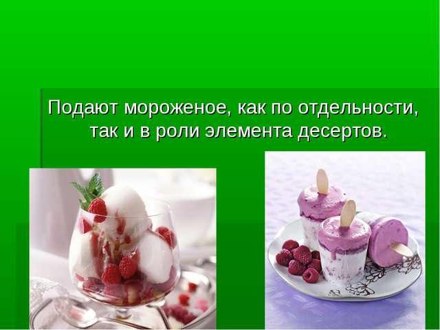 Подают мороженое, как по отдельности, так и в роли элемента десертов.