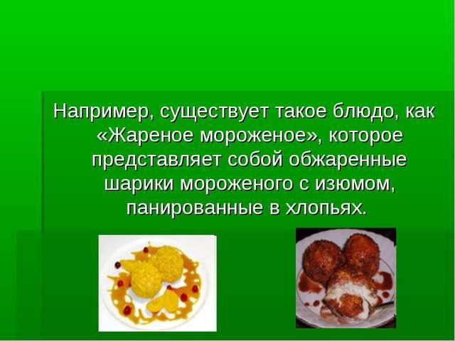 Например, существует такое блюдо, как «Жареное мороженое», которое представл...