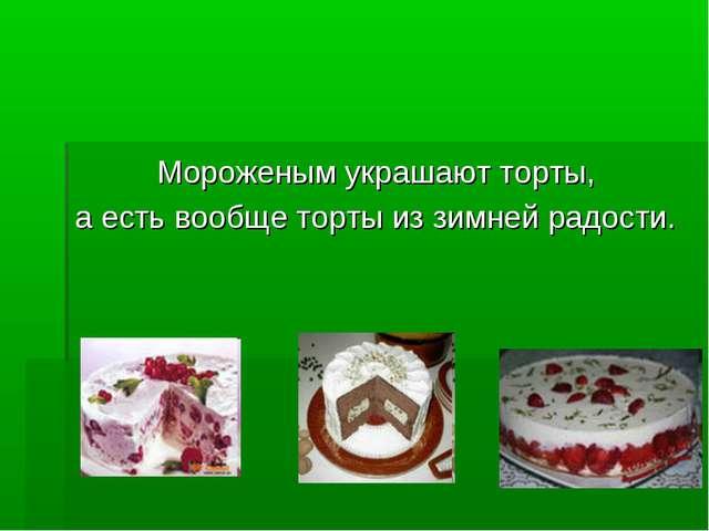 Мороженым украшают торты, а есть вообще торты из зимней радости.