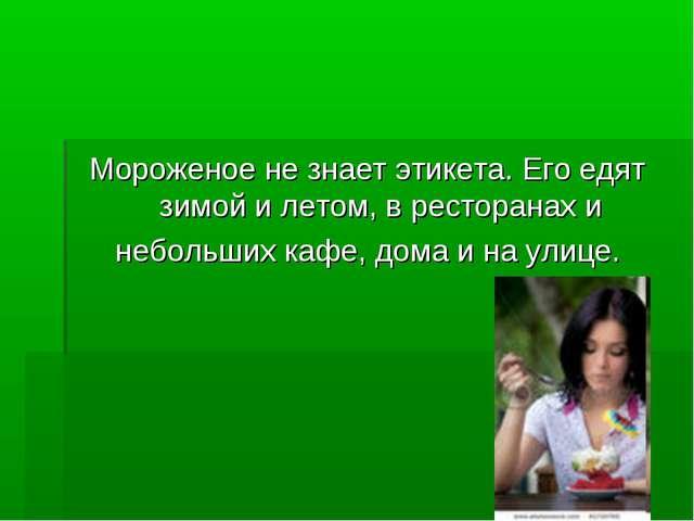 Мороженое не знает этикета. Его едят зимой и летом, в ресторанах и небольших...