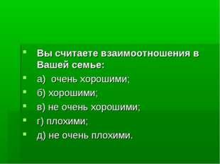 Вы считаете взаимоотношения в Вашей семье: а) очень хорошими; б) хорошими; в)