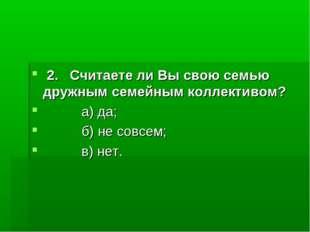 2. Считаете ли Вы свою семью дружным семейным коллективом? а) да; б) не совс