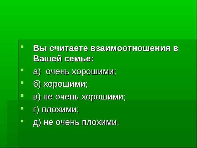 Вы считаете взаимоотношения в Вашей семье: а) очень хорошими; б) хорошими; в)...