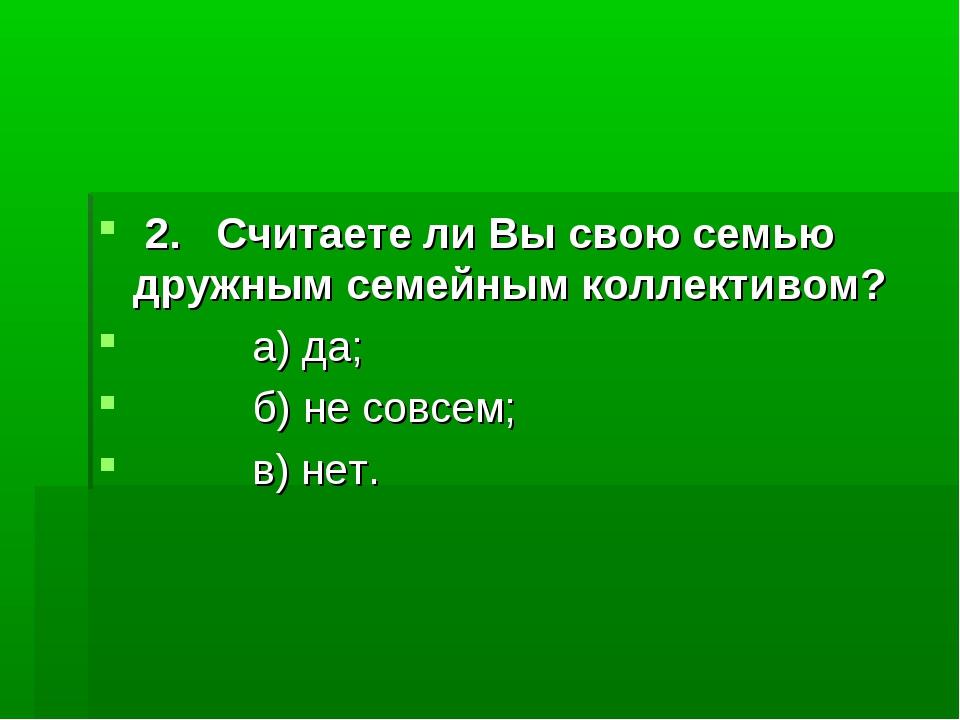 2. Считаете ли Вы свою семью дружным семейным коллективом? а) да; б) не совс...