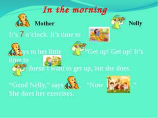 In the morning Mother Nelly It's 7 o'clock. It's time to 	says to her little