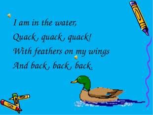 I am in the water, Quack, quack, quack! With feathers on my wings And back, b