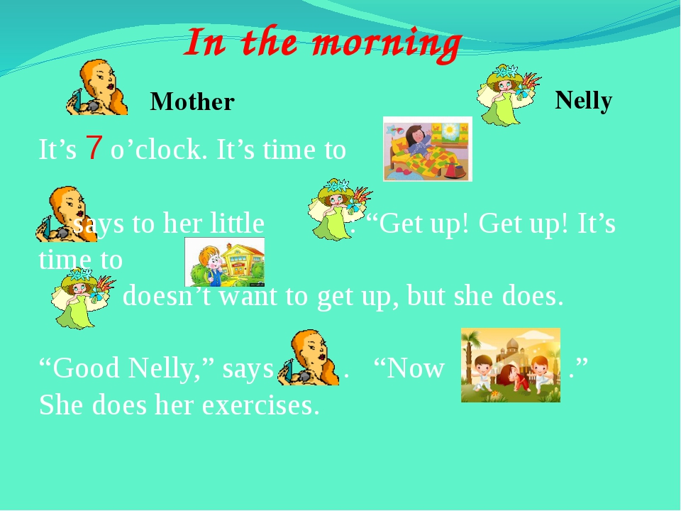 In the morning Mother Nelly It's 7 o'clock. It's time to 	says to her little...