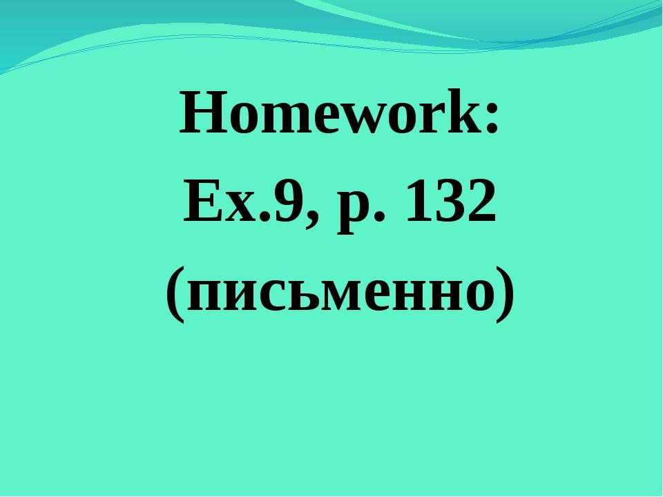 Homework: Ex.9, p. 132 (письменно)