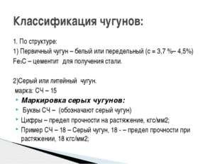Классификация чугунов: 1. По структуре: 1) Первичный чугун – белый или переде