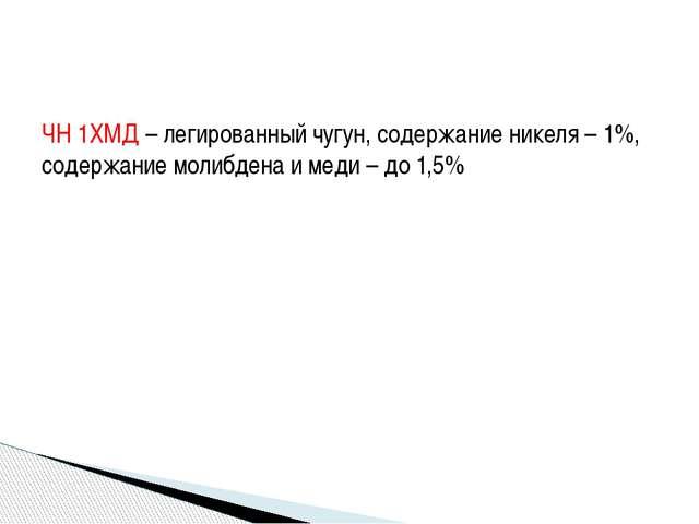 ЧН 1ХМД – легированный чугун, содержание никеля – 1%, содержание молибдена и...