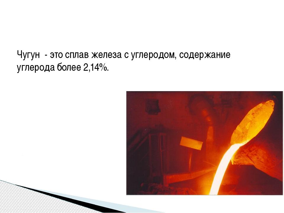 Чугун - это сплав железа с углеродом, содержание углерода более 2,14%.