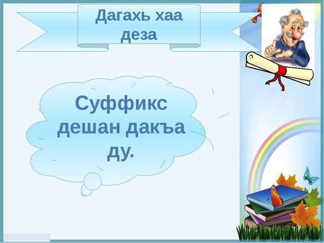 Дагахь хаа деза Суффикс дешан дакъа ду. FokinaLida.75@mail.ru
