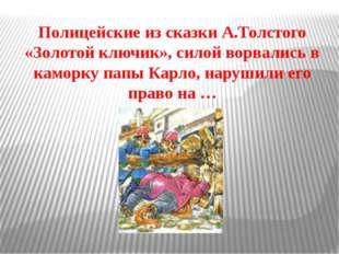 Полицейские из сказки А.Толстого «Золотой ключик», силой ворвались в каморку