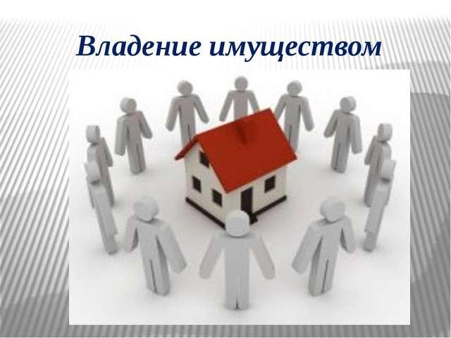 Владение имуществом