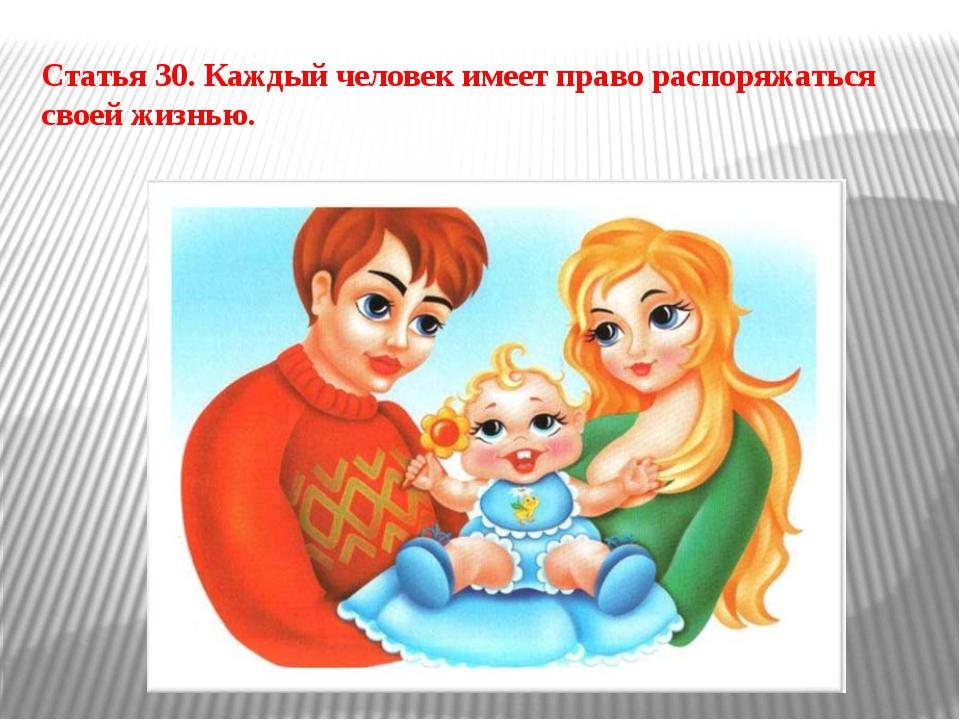 Статья 30. Каждый человек имеет право распоряжаться своей жизнью.