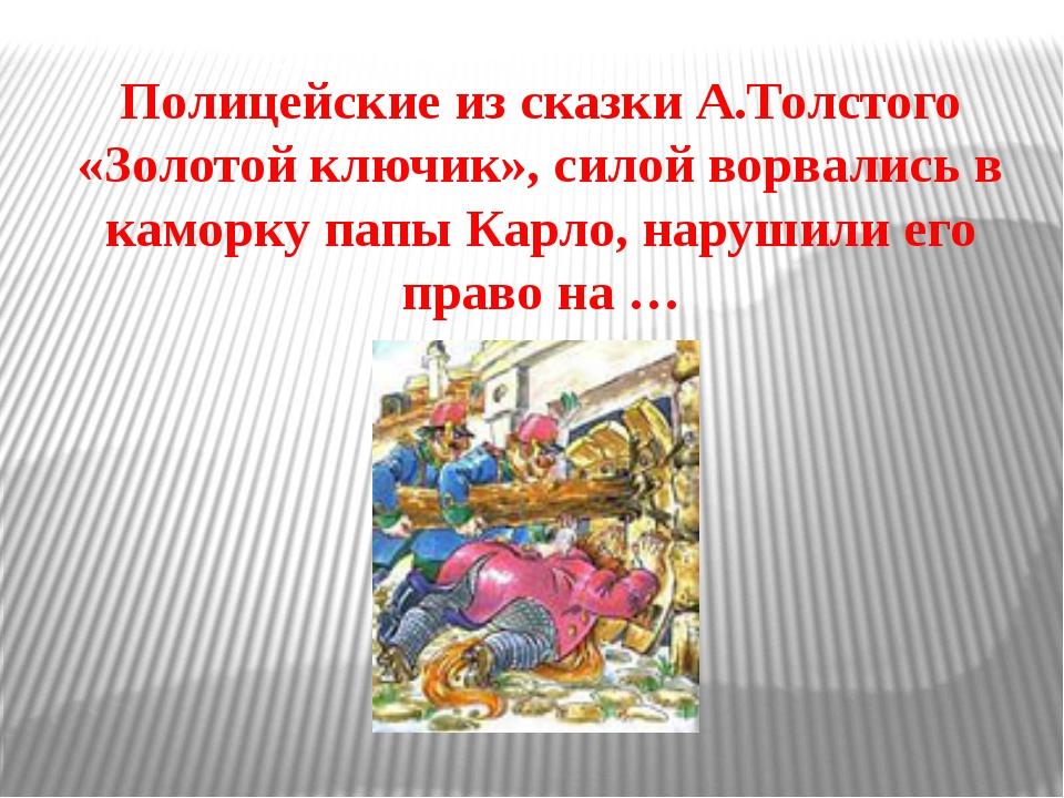 Полицейские из сказки А.Толстого «Золотой ключик», силой ворвались в каморку...