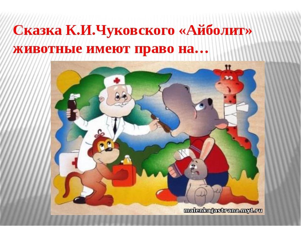 Сказка К.И.Чуковского «Айболит» животные имеют право на…