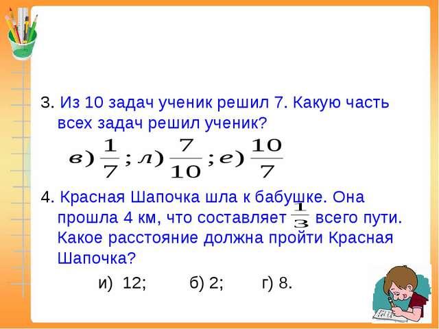 3. Из 10 задач ученик решил 7. Какую часть всех задач решил ученик? 4. Красна...