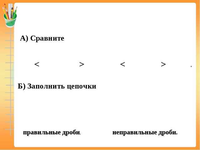 А) Сравните Б) Заполнить цепочки правильные дроби. неправильные дроби. < > > <