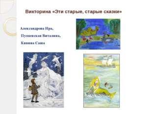 Викторина «Эти старые, старые сказки» Александрова Ира, Пуляевская Виталина,