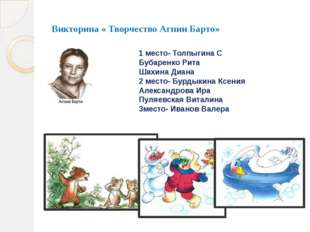 Викторина « Творчество Агнии Барто» 1 место- Толпыгина С Бубаренко Рита Шахин