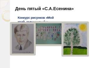 День пятый «С.А.Есенина» Конкурс рисунков «Мой край, задумчивый и нежный»