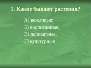 1. Какие бывают растения? А) вежливые; Б) воспитанные; В) деликатные;  Г)