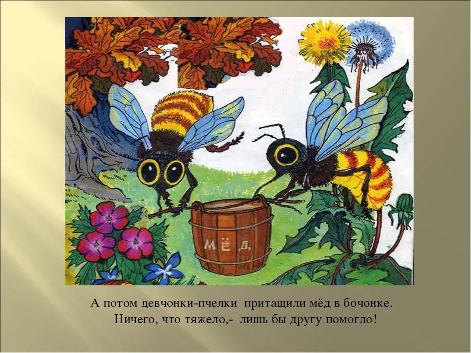 А потом девчонки-пчелки притащили мёд в бочонке. Ничего, что тяжело,- лишь...