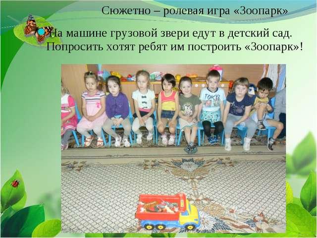 Сюжетно – ролевая игра «Зоопарк» На машине грузовой звери едут в детский сад....