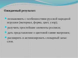 Ожидаемый результат: познакомить с особенностями русской народной игрушки (ма