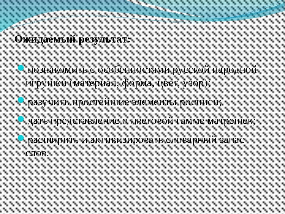 Ожидаемый результат: познакомить с особенностями русской народной игрушки (ма...