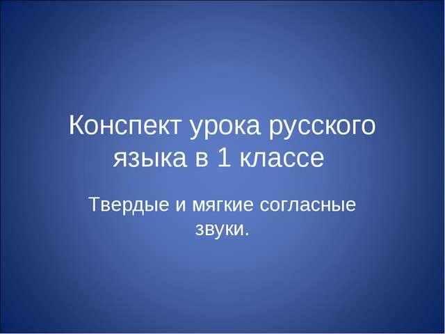 Конспект урока русского языка в 1 классе Твердые и мягкие согласные звуки.