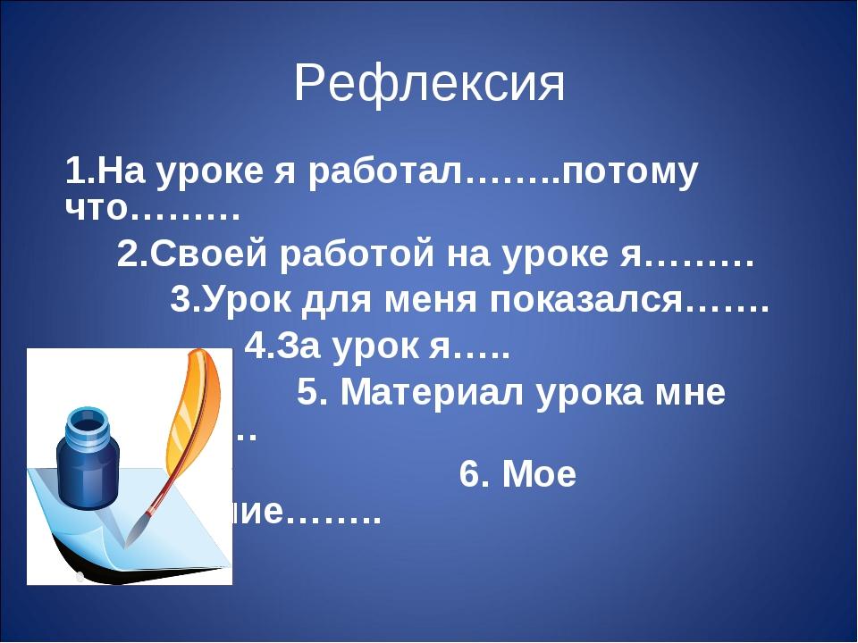 Рефлексия 1.На уроке я работал……..потому что……… 2.Своей работой на уроке я………...