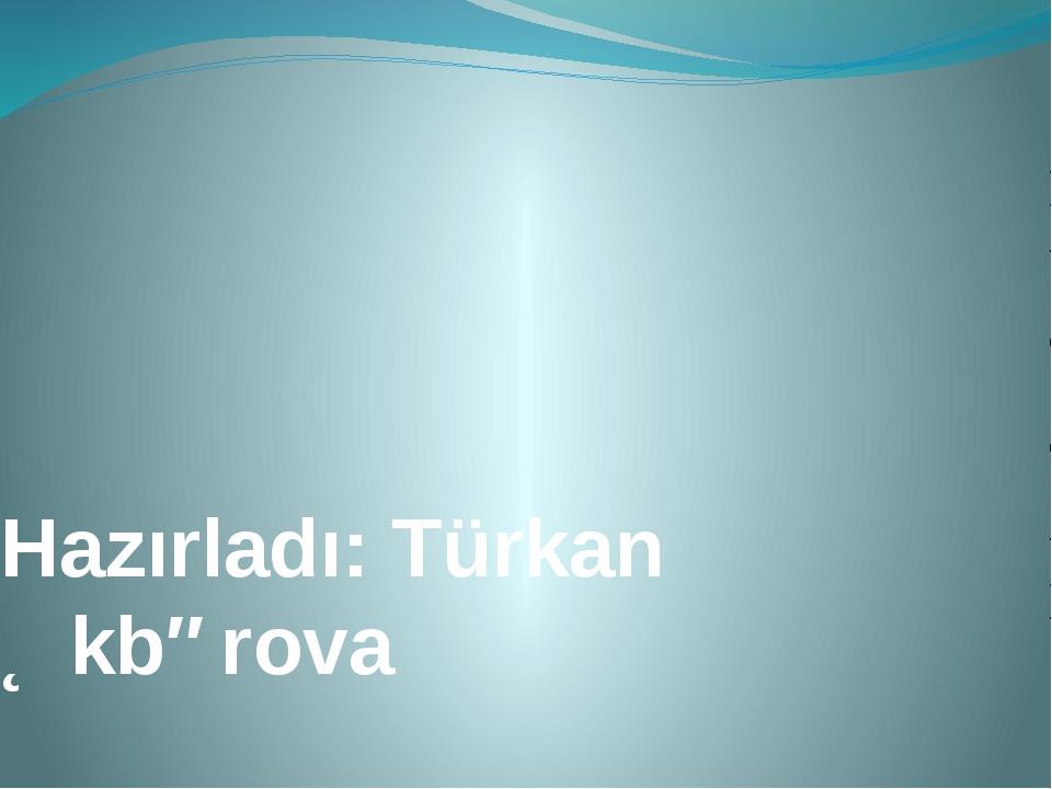 Hazırladı: Türkan Əkbərova