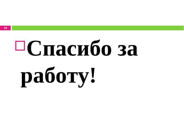 Спасибо за работу! *
