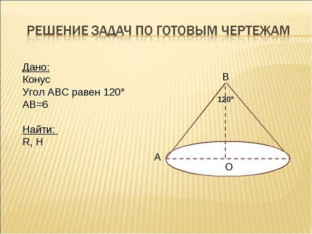 Дано: Конус Угол АВС равен 120° АВ=6 Найти: R, H А В О 120°