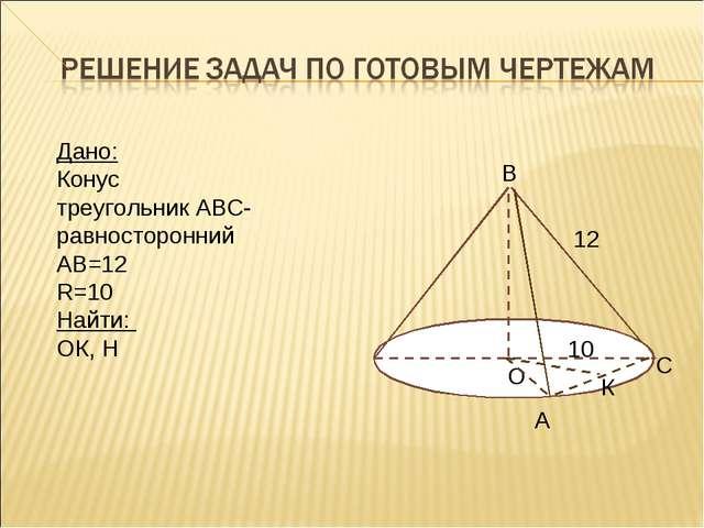 Дано: Конус треугольник АВС-равносторонний АВ=12 R=10 Найти: ОК, H В О С А К...