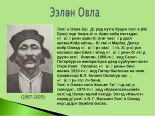 (1857-1920) Ээлән Овла Баһ Дөрвд нутга Хуцин толһа (Ик Бухс) гидг hазра күн.