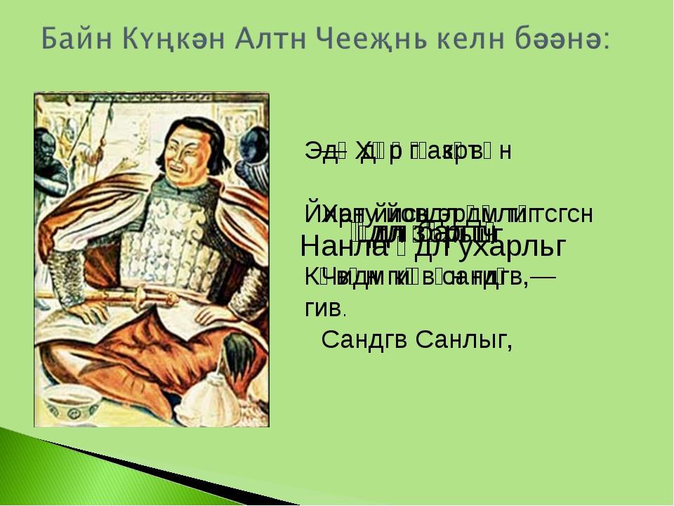 — Хәр һазрт  Хату йовдл үүлиг  Чидм көвүн гиҗ  Сандгв Санлыг, Нанла әдл ух...