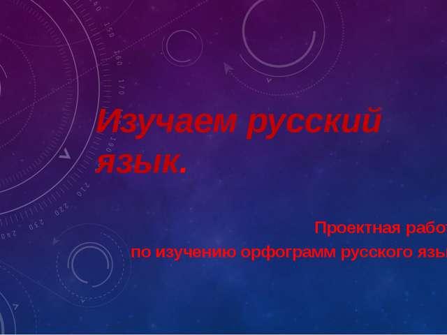 Изучаем русский язык. Проектная работа по изучению орфограмм русского языка