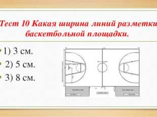 Тест 10 Какая ширина линий разметки баскетбольной площадки. 1) 3 см. 2) 5 см.