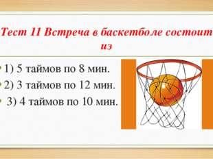 Тест 11 Встреча в баскетболе состоит из 1) 5 таймов по 8 мин. 2) 3 таймов по