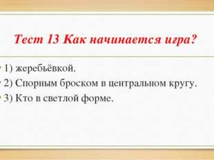 Тест 13 Как начинается игра? 1) жеребьёвкой. 2) Спорным броском в центральном