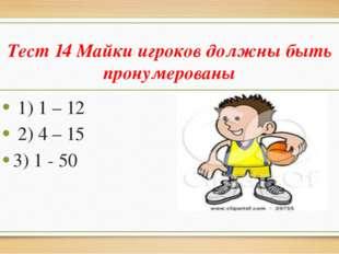 Тест 14 Майки игроков должны быть пронумерованы 1) 1 – 12 2) 4 – 15 3) 1 - 50