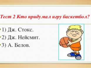 Тест 2 Кто придумал игру баскетбол? 1) Дж. Стокс. 2) Дж. Нейсмит. 3) А. Белов.