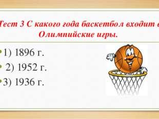 Тест 3 С какого года баскетбол входит в Олимпийские игры. 1) 1896 г. 2) 1952