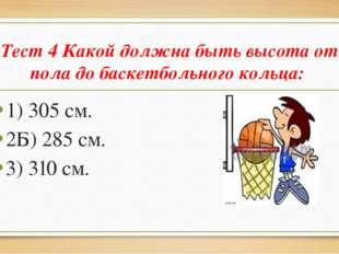 Тест 4 Какой должна быть высота от пола до баскетбольного кольца: 1) 305 см.